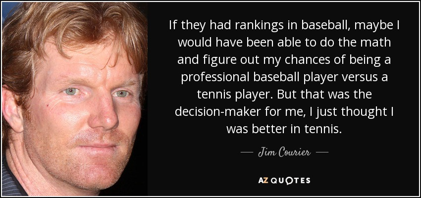 If they had rankings in baseball, maybe I would have been able to do the math and figure out my chances of being a professional baseball player versus a tennis player. But that was the decision-maker for me, I just thought I was better in tennis. - Jim Courier