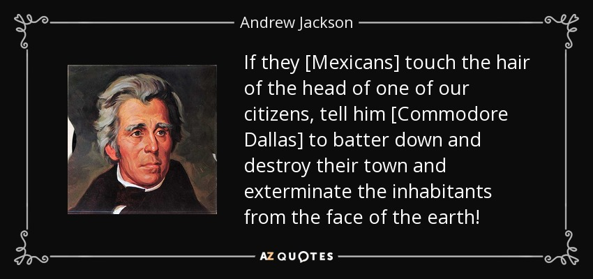 If they [Mexicans] touch the hair of the head of one of our citizens, tell him [Commodore Dallas] to batter down and destroy their town and exterminate the inhabitants from the face of the earth! - Andrew Jackson
