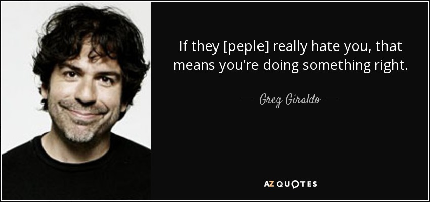 If they [peple] really hate you, that means you're doing something right. - Greg Giraldo