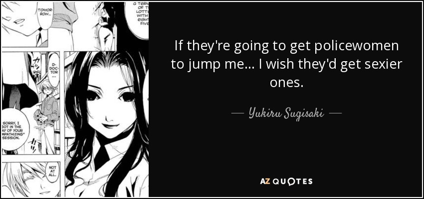 If they're going to get policewomen to jump me... I wish they'd get sexier ones.. - Yukiru Sugisaki