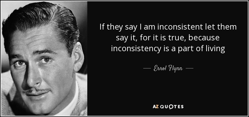 If they say I am inconsistent let them say it, for it is true, because inconsistency is a part of living - Errol Flynn