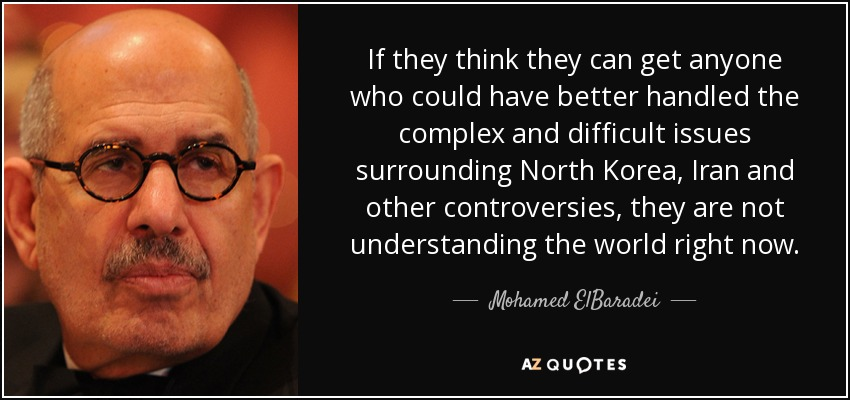 If they think they can get anyone who could have better handled the complex and difficult issues surrounding North Korea, Iran and other controversies, they are not understanding the world right now. - Mohamed ElBaradei