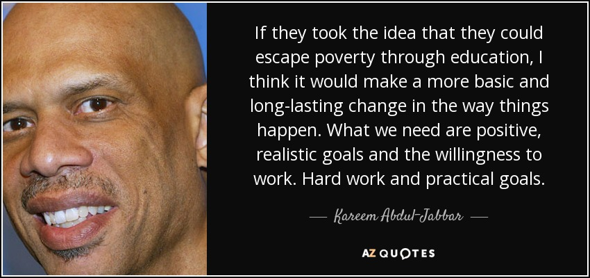 If they took the idea that they could escape poverty through education, I think it would make a more basic and long-lasting change in the way things happen. What we need are positive, realistic goals and the willingness to work. Hard work and practical goals. - Kareem Abdul-Jabbar