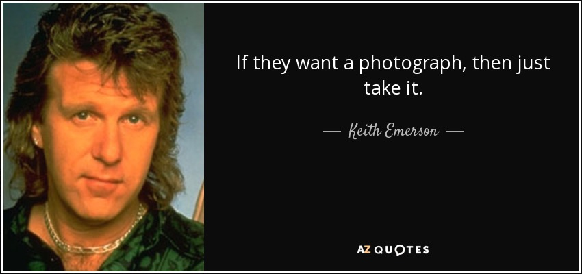 If they want a photograph, then just take it. - Keith Emerson