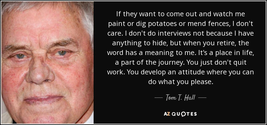 If they want to come out and watch me paint or dig potatoes or mend fences, I don't care. I don't do interviews not because I have anything to hide, but when you retire, the word has a meaning to me. It's a place in life, a part of the journey. You just don't quit work. You develop an attitude where you can do what you please. - Tom T. Hall