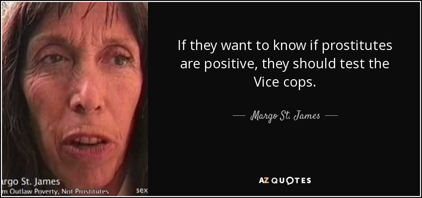 If they want to know if prostitutes are positive, they should test the Vice cops. - Margo St. James