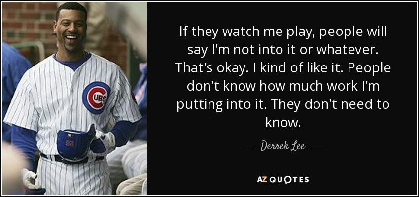 If they watch me play, people will say I'm not into it or whatever. That's okay. I kind of like it. People don't know how much work I'm putting into it. They don't need to know. - Derrek Lee