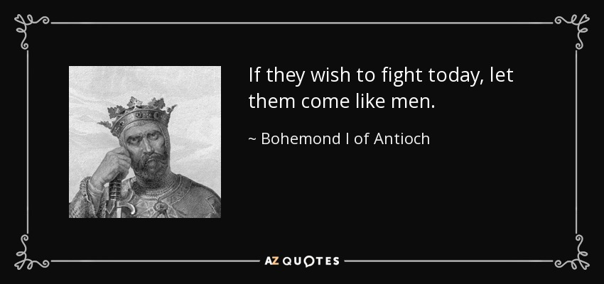 If they wish to fight today, let them come like men. - Bohemond I of Antioch