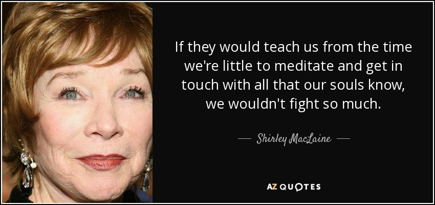 If they would teach us from the time we're little to meditate and get in touch with all that our souls know, we wouldn't fight so much. - Shirley MacLaine