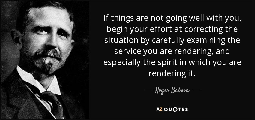 If things are not going well with you, begin your effort at correcting the situation by carefully examining the service you are rendering, and especially the spirit in which you are rendering it. - Roger Babson