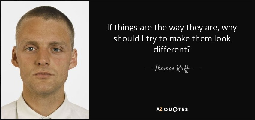 If things are the way they are, why should I try to make them look different? - Thomas Ruff