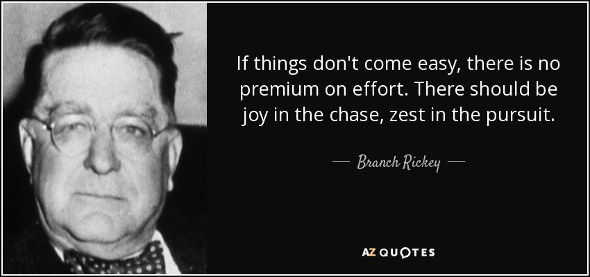 If things don't come easy, there is no premium on effort. There should be joy in the chase, zest in the pursuit. - Branch Rickey