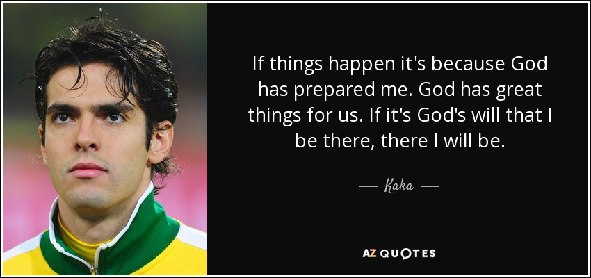 If things happen it's because God has prepared me. God has great things for us. If it's God's will that I be there, there I will be. - Kaka