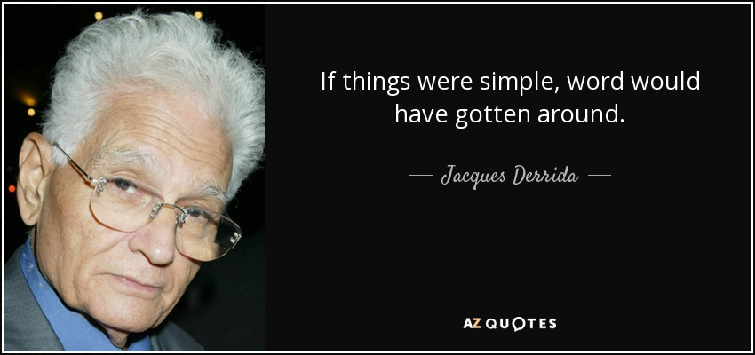 If things were simple, word would have gotten around. - Jacques Derrida