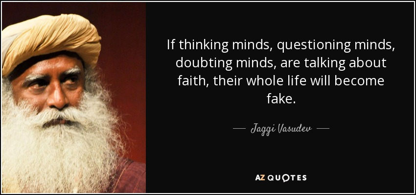 If thinking minds, questioning minds, doubting minds, are talking about faith, their whole life will become fake. - Jaggi Vasudev