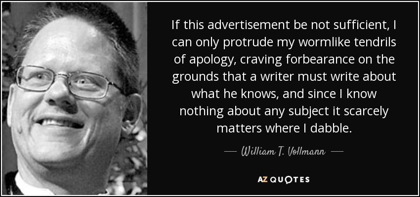 If this advertisement be not sufficient, I can only protrude my wormlike tendrils of apology, craving forbearance on the grounds that a writer must write about what he knows, and since I know nothing about any subject it scarcely matters where I dabble. - William T. Vollmann