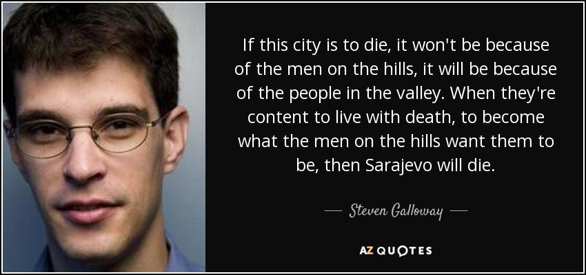 If this city is to die, it won't be because of the men on the hills, it will be because of the people in the valley. When they're content to live with death, to become what the men on the hills want them to be, then Sarajevo will die. - Steven Galloway