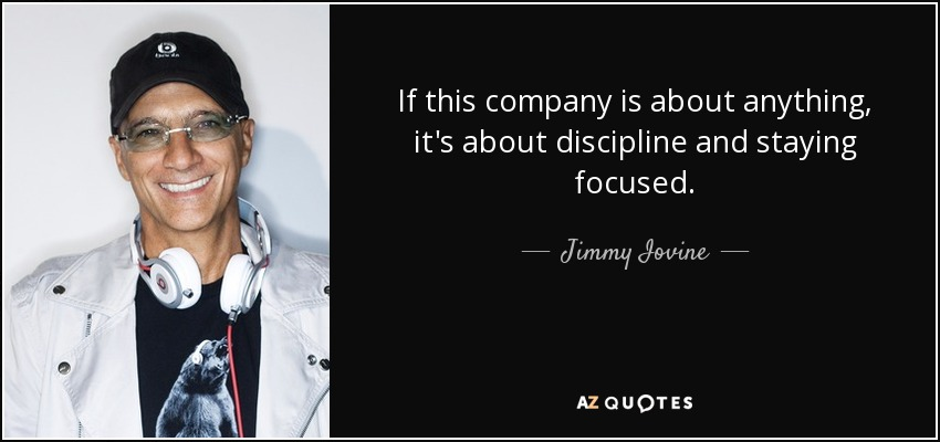 If this company is about anything, it's about discipline and staying focused. - Jimmy Iovine