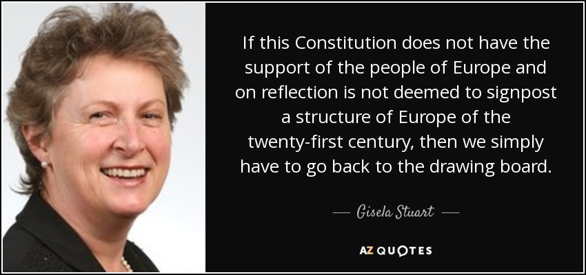 If this Constitution does not have the support of the people of Europe and on reflection is not deemed to signpost a structure of Europe of the twenty-first century, then we simply have to go back to the drawing board. - Gisela Stuart