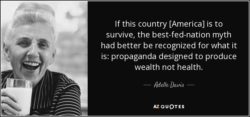If this country [America] is to survive, the best-fed-nation myth had better be recognized for what it is: propaganda designed to produce wealth not health. - Adelle Davis