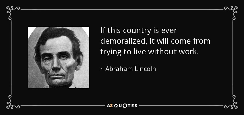 If this country is ever demoralized, it will come from trying to live without work. - Abraham Lincoln