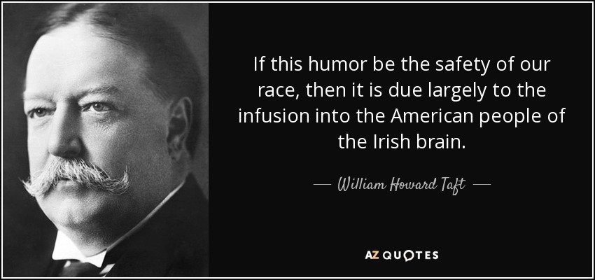 If this humor be the safety of our race, then it is due largely to the infusion into the American people of the Irish brain. - William Howard Taft