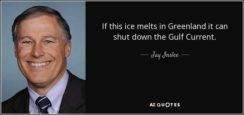 If this ice melts in Greenland it can shut down the Gulf Current. - Jay Inslee