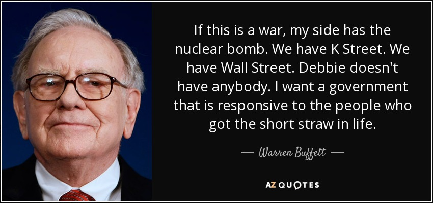 If this is a war, my side has the nuclear bomb. We have K Street. We have Wall Street. Debbie doesn't have anybody. I want a government that is responsive to the people who got the short straw in life. - Warren Buffett