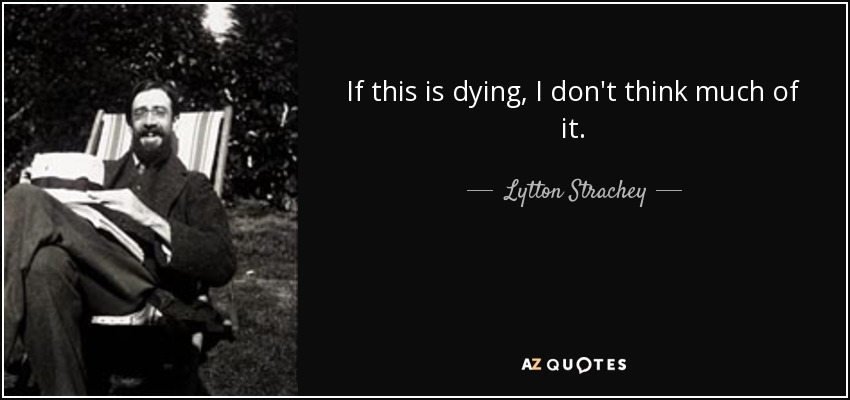 If this is dying, I don't think much of it. - Lytton Strachey