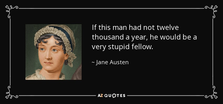 If this man had not twelve thousand a year, he would be a very stupid fellow. - Jane Austen