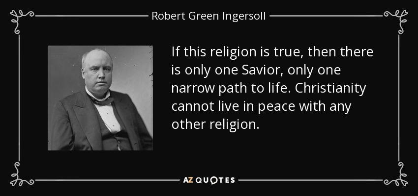 If this religion is true, then there is only one Savior, only one narrow path to life. Christianity cannot live in peace with any other religion. - Robert Green Ingersoll
