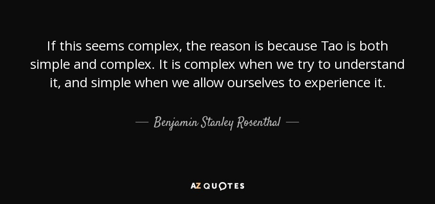 If this seems complex, the reason is because Tao is both simple and complex. It is complex when we try to understand it, and simple when we allow ourselves to experience it. - Benjamin Stanley Rosenthal