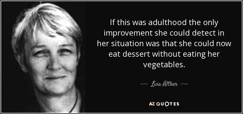If this was adulthood the only improvement she could detect in her situation was that she could now eat dessert without eating her vegetables. - Lisa Alther