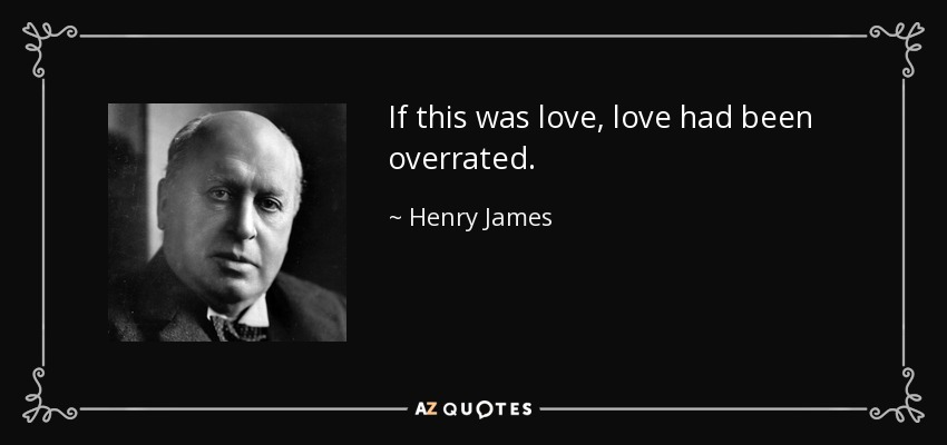 If this was love, love had been overrated. - Henry James