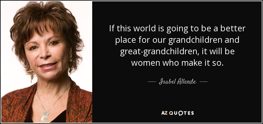 If this world is going to be a better place for our grandchildren and great-grandchildren, it will be women who make it so. - Isabel Allende