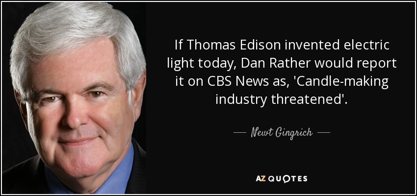 If Thomas Edison invented electric light today, Dan Rather would report it on CBS News as, 'Candle-making industry threatened'. - Newt Gingrich