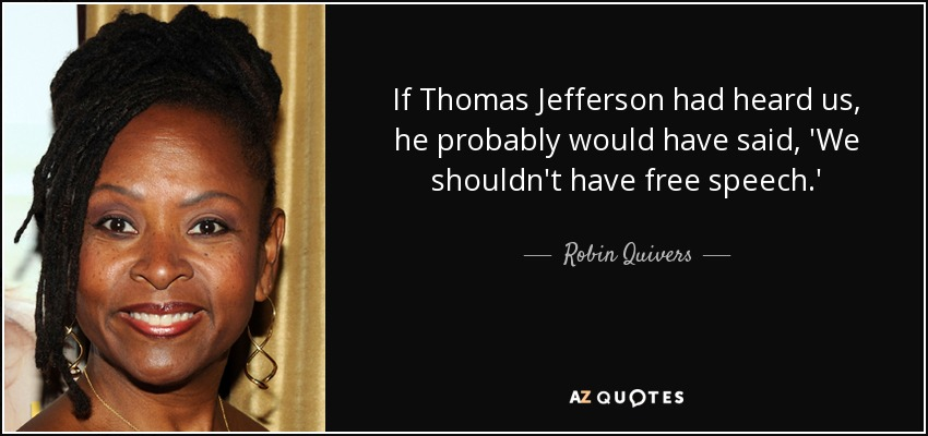 If Thomas Jefferson had heard us, he probably would have said, 'We shouldn't have free speech.' - Robin Quivers