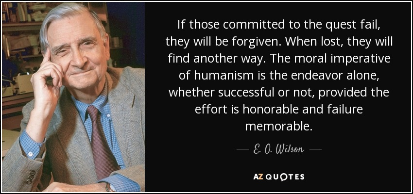 If those committed to the quest fail, they will be forgiven. When lost, they will find another way. The moral imperative of humanism is the endeavor alone, whether successful or not, provided the effort is honorable and failure memorable. - E. O. Wilson