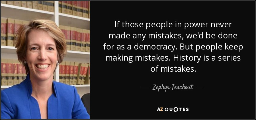 If those people in power never made any mistakes, we'd be done for as a democracy. But people keep making mistakes. History is a series of mistakes. - Zephyr Teachout