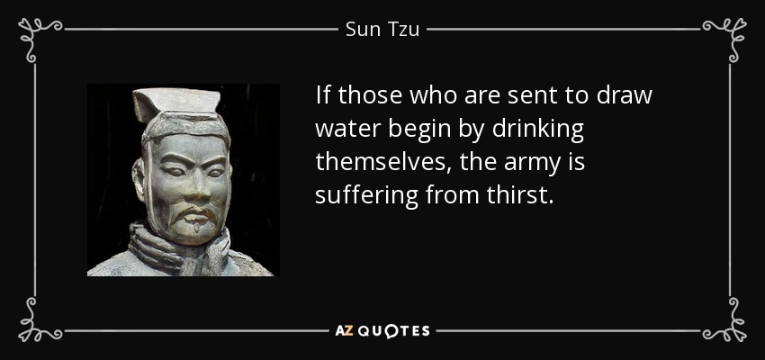 If those who are sent to draw water begin by drinking themselves, the army is suffering from thirst. - Sun Tzu