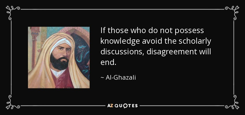 If those who do not possess knowledge avoid the scholarly discussions, disagreement will end. - Al-Ghazali