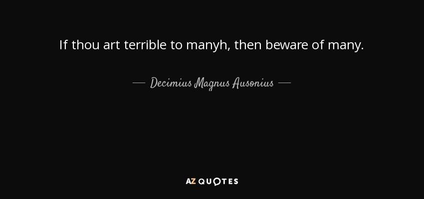 If thou art terrible to manyh, then beware of many. - Decimius Magnus Ausonius