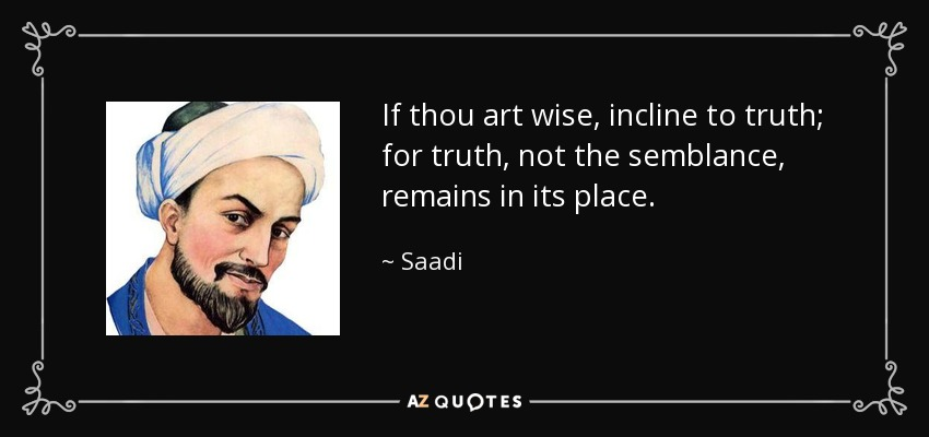 If thou art wise, incline to truth; for truth, not the semblance, remains in its place. - Saadi