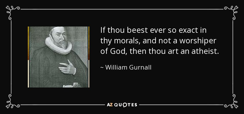 If thou beest ever so exact in thy morals, and not a worshiper of God, then thou art an atheist. - William Gurnall