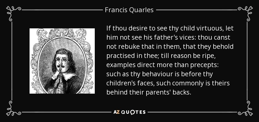 If thou desire to see thy child virtuous, let him not see his father's vices: thou canst not rebuke that in them, that they behold practised in thee; till reason be ripe, examples direct more than precepts: such as thy behaviour is before thy children's faces, such commonly is theirs behind their parents' backs. - Francis Quarles