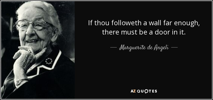If thou followeth a wall far enough, there must be a door in it. - Marguerite de Angeli