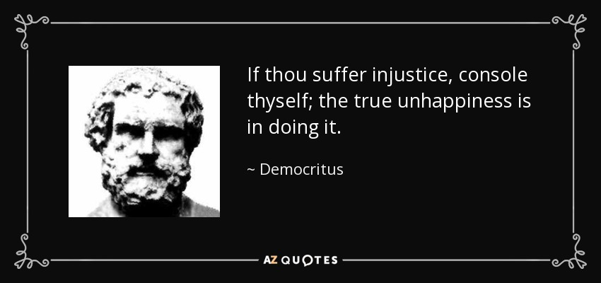 If thou suffer injustice, console thyself; the true unhappiness is in doing it. - Democritus