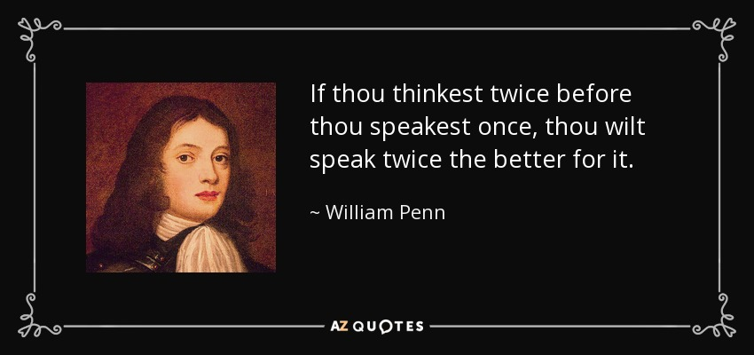 If thou thinkest twice before thou speakest once, thou wilt speak twice the better for it. - William Penn
