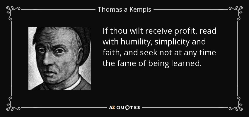 If thou wilt receive profit, read with humility, simplicity and faith, and seek not at any time the fame of being learned. - Thomas a Kempis