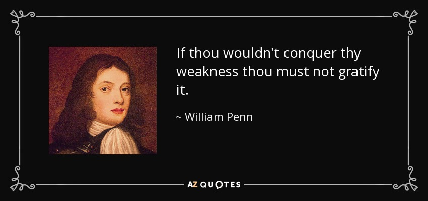 If thou wouldn't conquer thy weakness thou must not gratify it. - William Penn